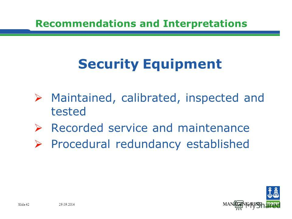 29.09.2014 Slide 42 Recommendations and Interpretations Security Equipment Maintained, calibrated, inspected and tested Recorded service and maintenance Procedural redundancy established