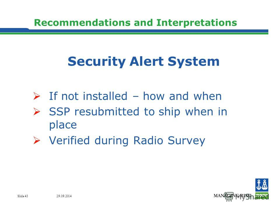 29.09.2014 Slide 43 Recommendations and Interpretations Security Alert System If not installed – how and when SSP resubmitted to ship when in place Verified during Radio Survey
