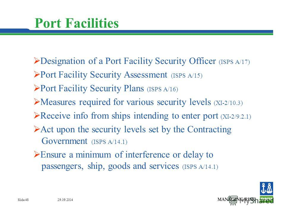 29.09.2014 Slide 48 Port Facilities Designation of a Port Facility Security Officer (ISPS A/17) Port Facility Security Assessment (ISPS A/15) Port Facility Security Plans (ISPS A/16) Measures required for various security levels (XI-2/10.3) Receive i