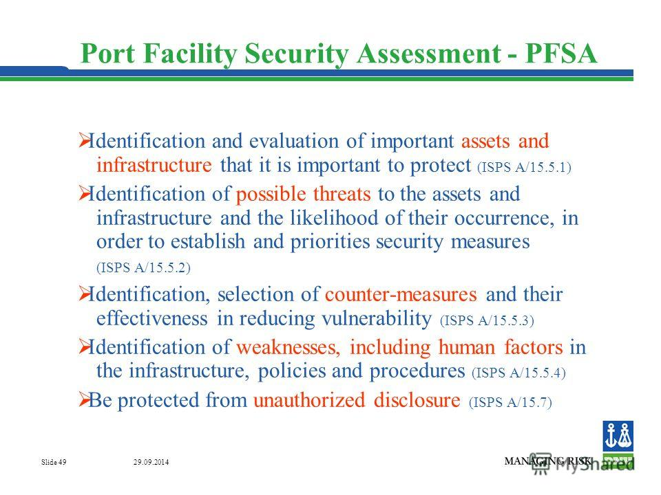 29.09.2014 Slide 49 Port Facility Security Assessment - PFSA Identification and evaluation of important assets and infrastructure that it is important to protect (ISPS A/15.5.1) Identification of possible threats to the assets and infrastructure and