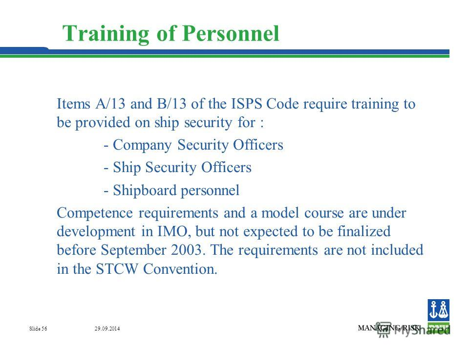 29.09.2014 Slide 56 Training of Personnel Items A/13 and B/13 of the ISPS Code require training to be provided on ship security for : - Company Security Officers - Ship Security Officers - Shipboard personnel Competence requirements and a model cours