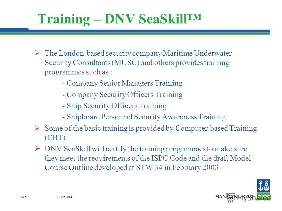 29.09.2014 Slide 58 Training – DNV SeaSkill The London-based security company Maritime Underwater Security Consultants (MUSC) and others provides training programmes such as : - Company Senior Managers Training - Company Security Officers Training -