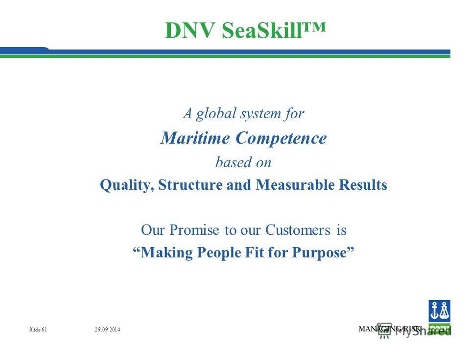 29.09.2014 Slide 61 DNV SeaSkill A global system for Maritime Competence based on Quality, Structure and Measurable Results Our Promise to our Customers is Making People Fit for Purpose