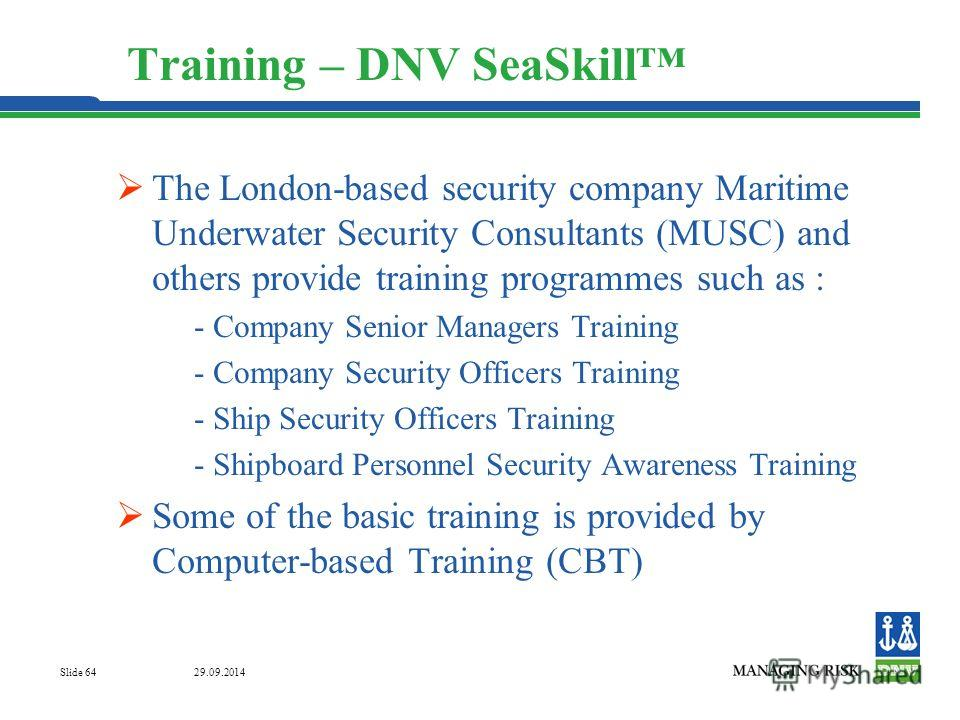 29.09.2014 Slide 64 Training – DNV SeaSkill The London-based security company Maritime Underwater Security Consultants (MUSC) and others provide training programmes such as : - Company Senior Managers Training - Company Security Officers Training - S