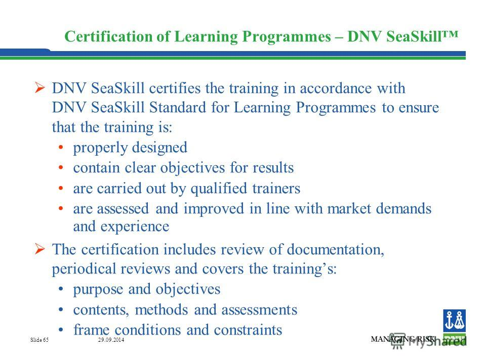 29.09.2014 Slide 65 Certification of Learning Programmes – DNV SeaSkill DNV SeaSkill certifies the training in accordance with DNV SeaSkill Standard for Learning Programmes to ensure that the training is: properly designed contain clear objectives fo
