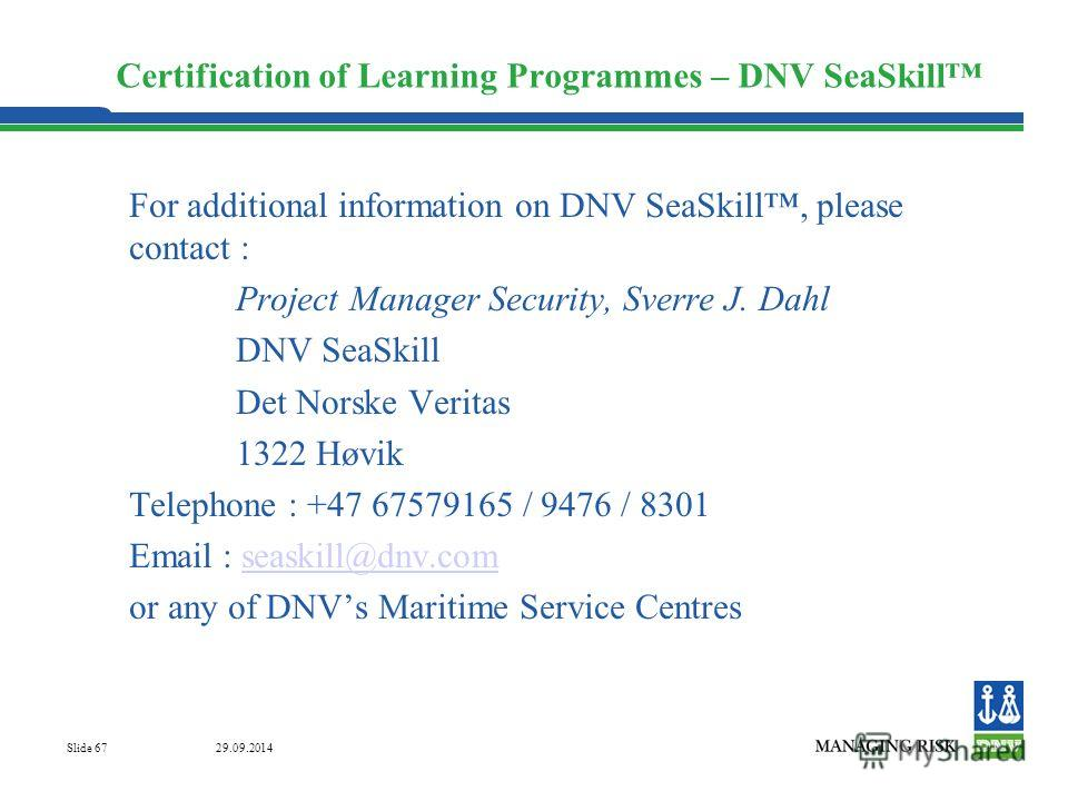 29.09.2014 Slide 67 Certification of Learning Programmes – DNV SeaSkill For additional information on DNV SeaSkill, please contact : Project Manager Security, Sverre J. Dahl DNV SeaSkill Det Norske Veritas 1322 Høvik Telephone : +47 67579165 / 9476 /
