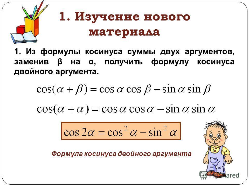 1. Изучение нового материала 1. Из формулы косинуса суммы двух аргументов, заменив β на α, получить формулу косинуса двойного аргумента. Формула косинуса двойного аргумента