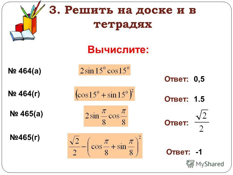3. Решить на доске и в тетрадях Вычислите: 464(а) Ответ: 0,5 464(г) Ответ: 1.5 465(а) 465(г) Ответ: Ответ: -1