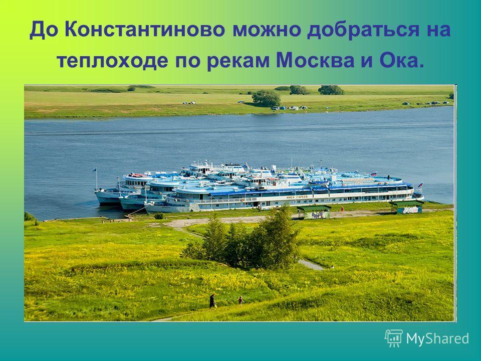 До Константиново можно добраться на теплоходе по рекам Москва и Ока.
