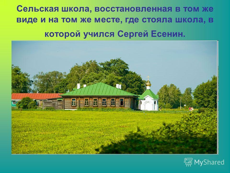 Сельская школа, восстановленная в том же виде и на том же месте, где стояла школа, в которой учился Сергей Есенин.