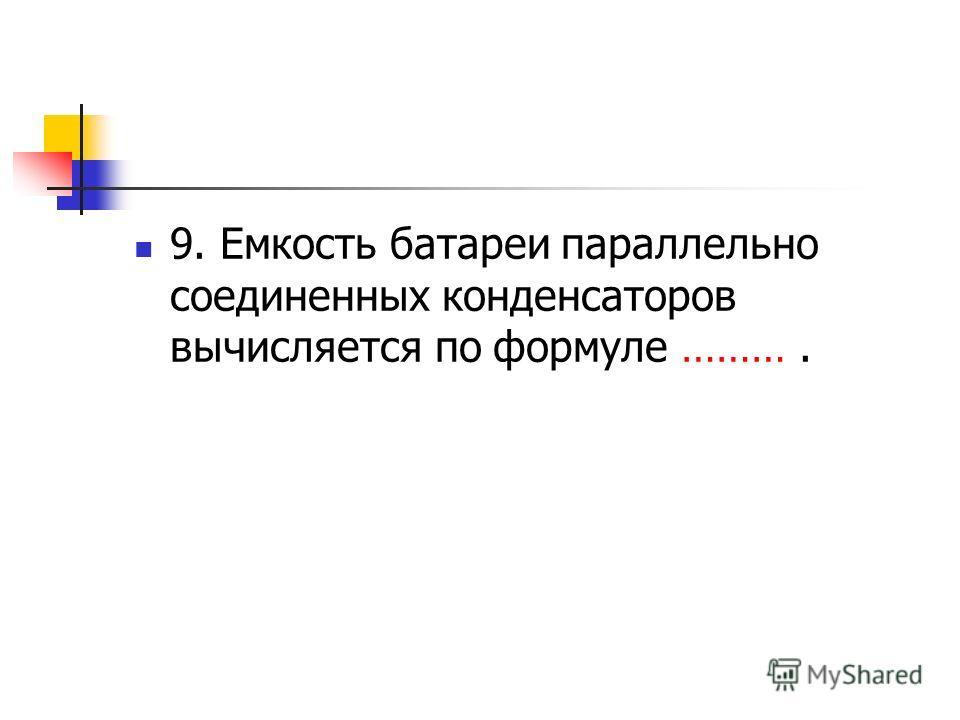 9. Емкость батареи параллельно соединенных конденсаторов вычисляется по формуле ……….