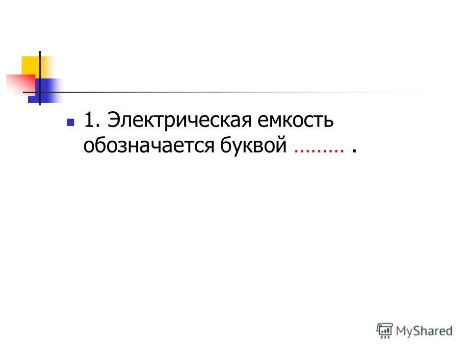 1. Электрическая емкость обозначается буквой ……….