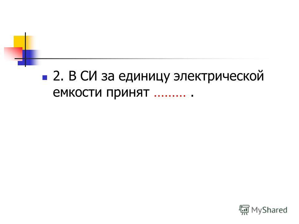2. В СИ за единицу электрической емкости принят ……….
