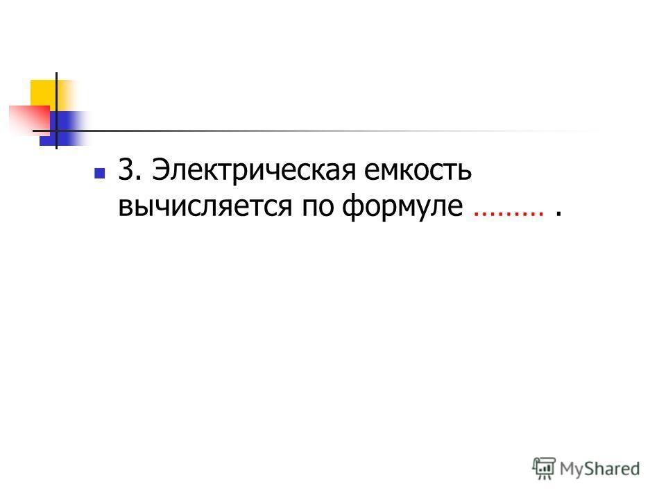 3. Электрическая емкость вычисляется по формуле ……….