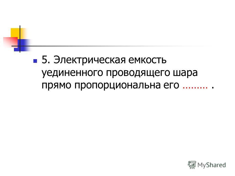 5. Электрическая емкость уединенного проводящего шара прямо пропорциональна его ……….