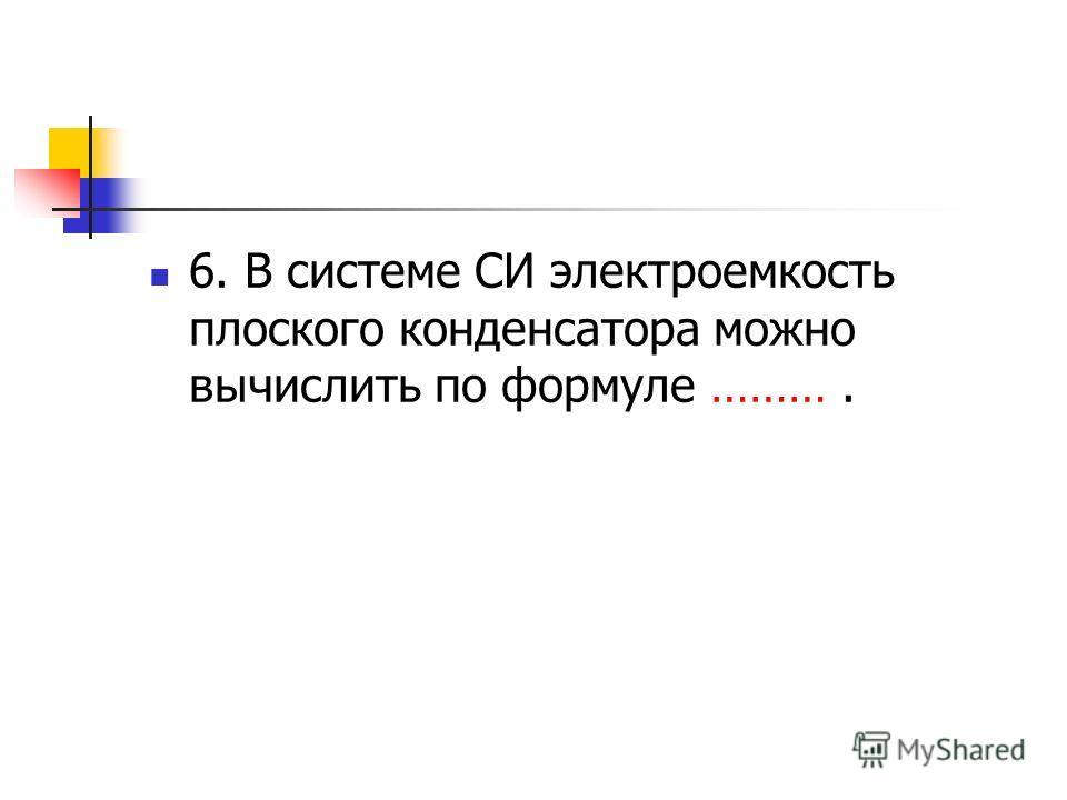 6. В системе СИ электроемкость плоского конденсатора можно вычислить по формуле ……….