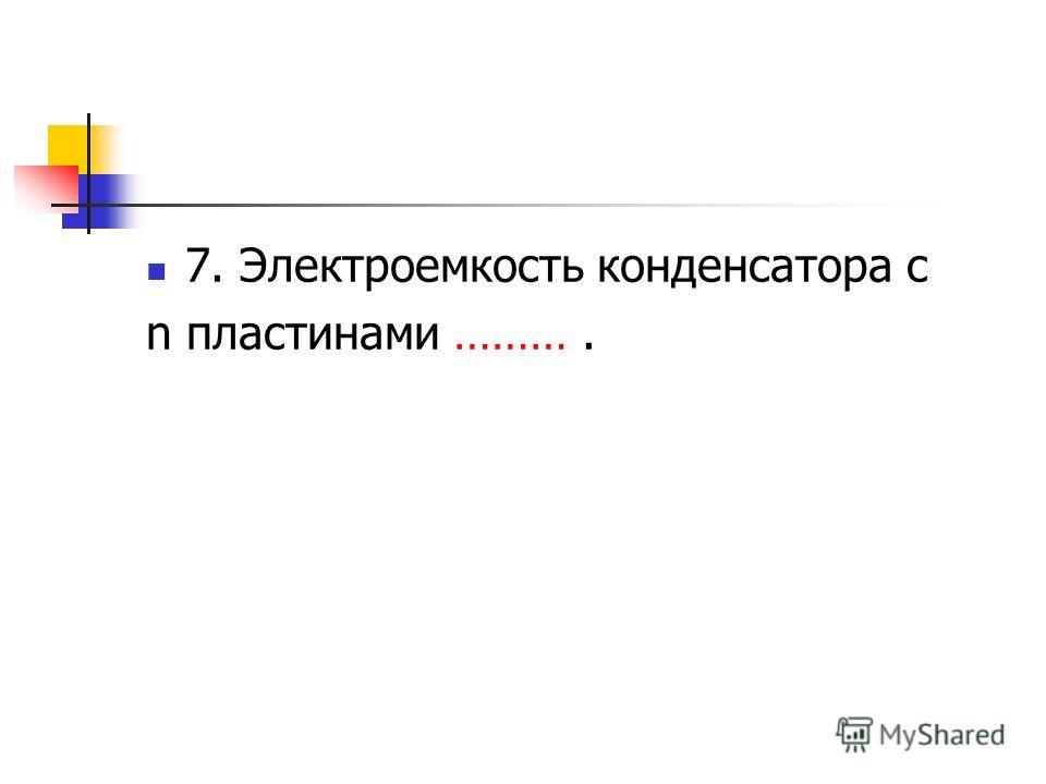 7. Электроемкость конденсатора с n пластинами ……….
