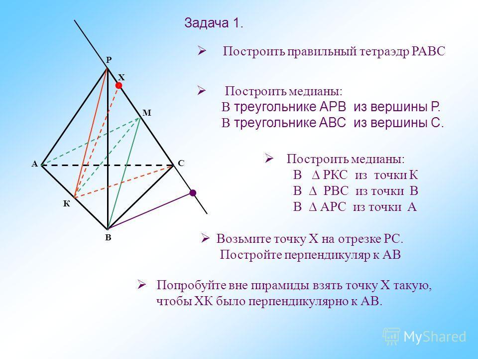 Х Р М К С В А Построить правильный тетраэдр РАВС Построить медианы: В треугольнике АРВ из вершины Р. В треугольнике АВС из вершины С. Построить медианы: В РКС из точки К В РВС из точки В В АРС из точки А Возьмите точку Х на отрезке РС. Постройте перп