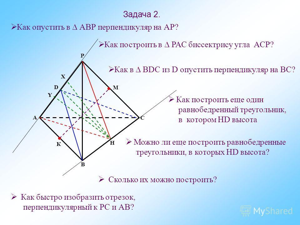 Задача 2. В D Y М Х Р А К Н С Как опустить в АВР перпендикуляр на АР? Как построить в РАС биссектрису угла АСР? Как в ВDС из D опустить перпендикуляр на ВС? Как построить еще один равнобедренный треугольник, в котором НD высота Можно ли еще построить