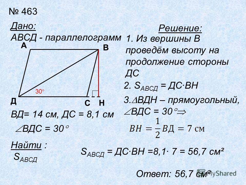 463 Дано: АВСД - параллелограмм Д А ВД= 14 см, ДС = 8,1 см ВДС = 30 Найти : S АВСД 30 Решение: 1. Из вершины В проведём высоту на продолжение стороны ДС Н С В 2. S АВСД = ДСВН 3. ВДН – прямоугольный, ВДС = 30 S АВСД = ДСВН =8,1 7 = 56,7 см² Ответ: 56