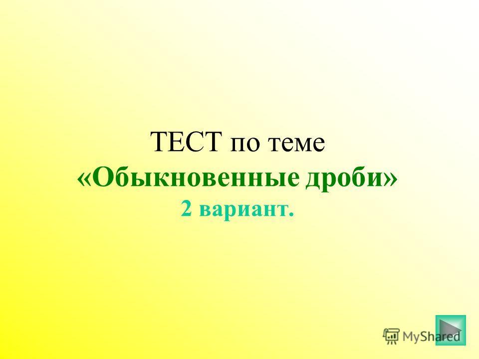 ТЕСТ по теме «Обыкновенные дроби» 2 вариант.