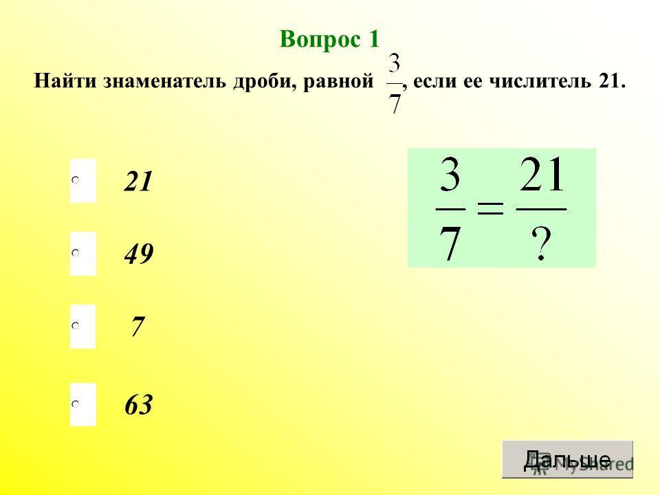 Вопрос 1 Найти знаменатель дроби, равной, если ее числитель 21. 21 49 7 63
