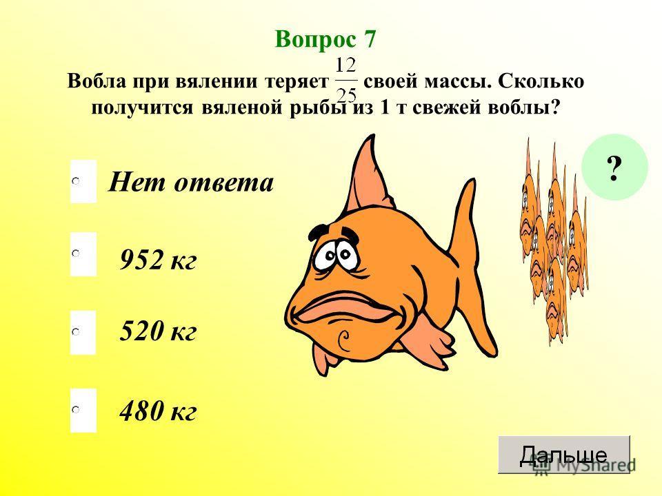 480 кг 952 кг 520 кг Нет ответа Вопрос 7 Вобла при вялении теряет своей массы. Сколько получится вяленой рыбы из 1 т свежей воблы? ?