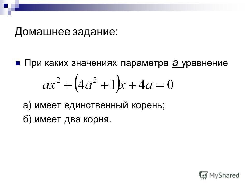 Домашнее задание: При каких значениях параметра a уравнение а) имеет единственный корень; б) имеет два корня.