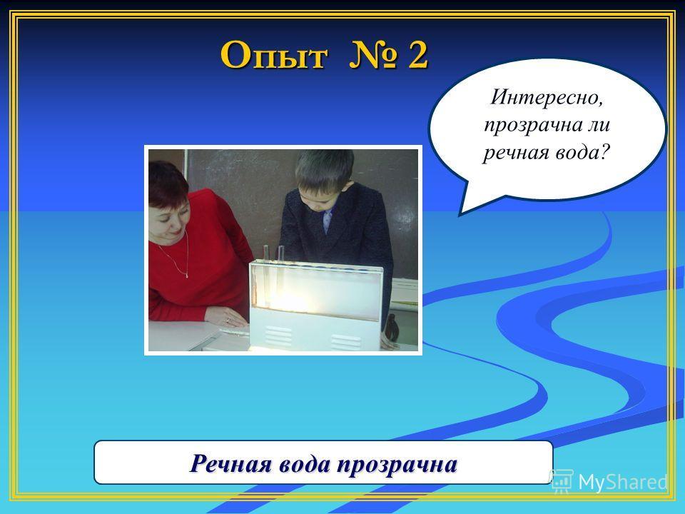 Опыт 2 Интересно, прозрачна ли речная вода? Речная вода прозрачна