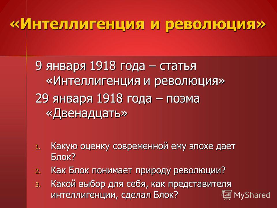 «Интеллигенция и революция» 9 января 1918 года – статья «Интеллигенция и революция» 29 января 1918 года – поэма «Двенадцать» 1. Какую оценку современной ему эпохе дает Блок? 2. Как Блок понимает природу революции? 3. Какой выбор для себя, как предста