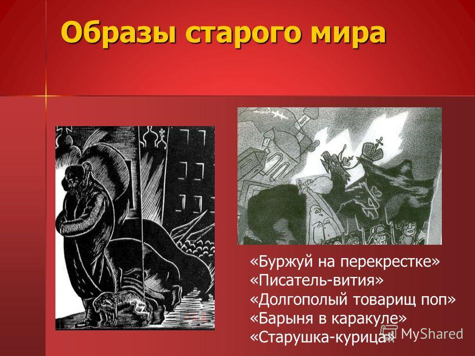 Образы старого мира «Буржуй на перекрестке» «Писатель-вития» «Долгополый товарищ поп» «Барыня в каракуле» «Старушка-курица»