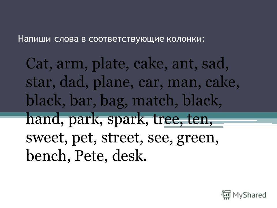 Напиши слова в соответствующие колонки: Cat, arm, plate, cake, ant, sad, star, dad, plane, car, man, cake, black, bar, bag, match, black, hand, park, spark, tree, ten, sweet, pet, street, see, green, bench, Pete, desk.