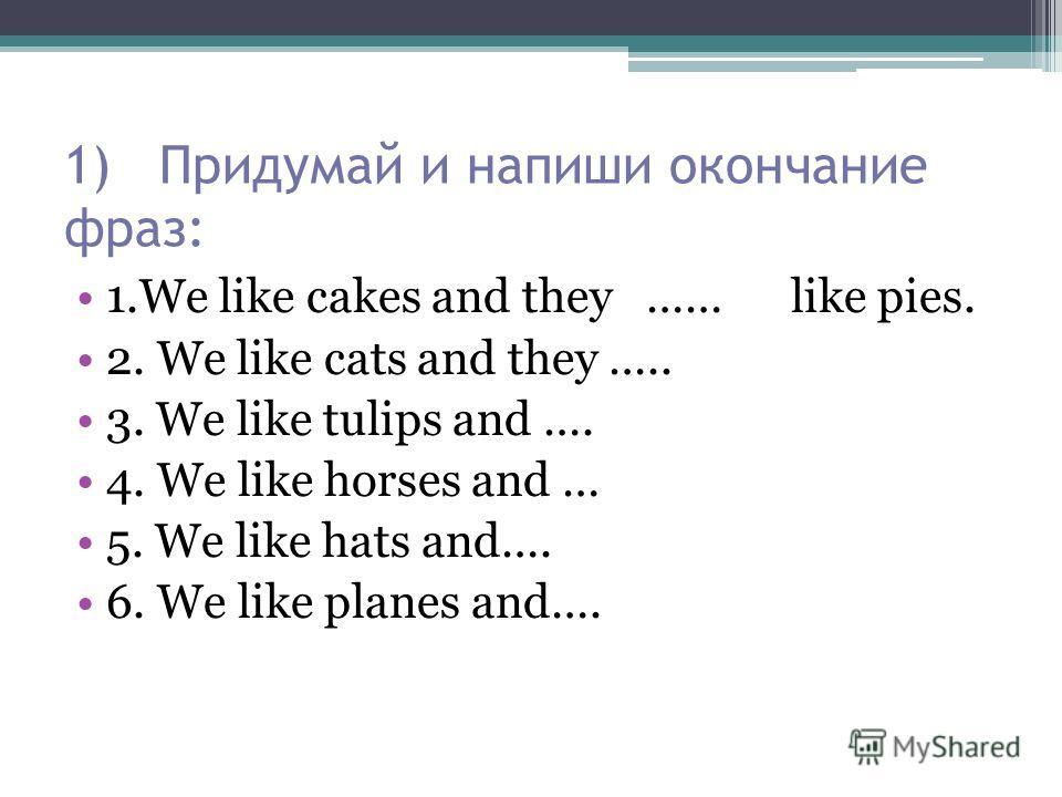 1) Придумай и напиши окончание фраз: 1. We like cakes and they …… like pies. 2. We like cats and they ….. 3. We like tulips and …. 4. We like horses and … 5. We like hats and…. 6. We like planes and….