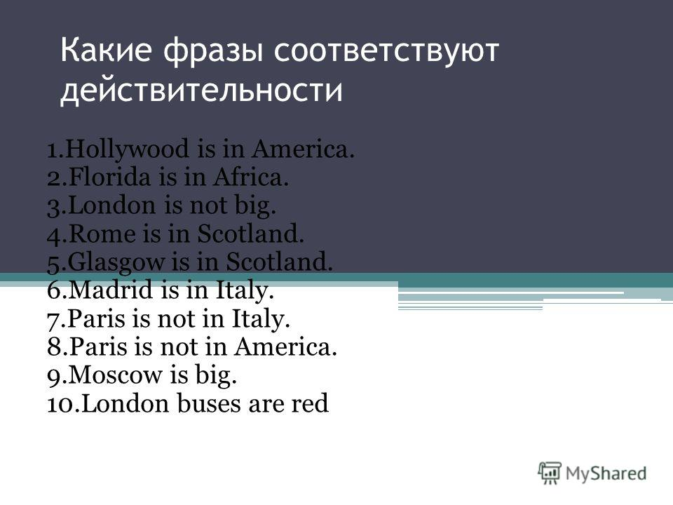 Какие фразы соответствуют действительности 1. Hollywood is in America. 2. Florida is in Africa. 3. London is not big. 4. Rome is in Scotland. 5. Glasgow is in Scotland. 6. Madrid is in Italy. 7. Paris is not in Italy. 8. Paris is not in America. 9. M