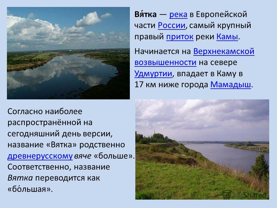 Вя́так река в Европейской части России, самый крупный правый приток реки Камы.река РоссиипритокКамы Начинается на Верхнекамской возвышенности на севере Удмуртии, впадает в Каму в 17 км ниже города Мамадыш.Верхнекамской возвышенности Удмуртии Мамадыш