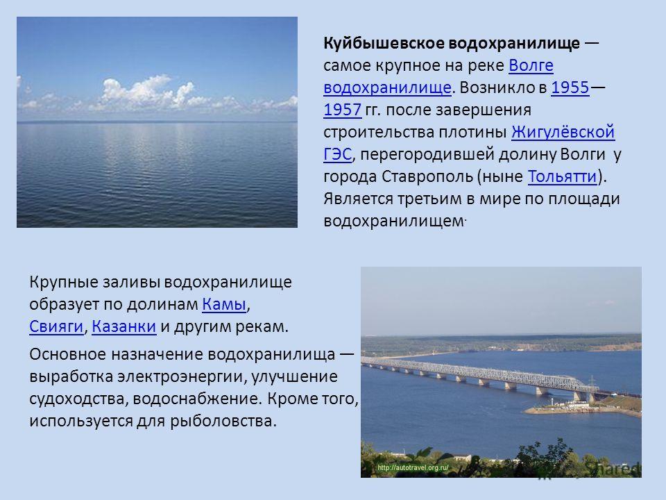Куйбышевское водохранилище самое крупное на реке Волге водохранилище. Возникло в 1955 1957 гг. после завершения строительства плотины Жигулёвской ГЭС, перегородившей долину Волги у города Ставрополь (ныне Тольятти). Является третьим в мире по площади