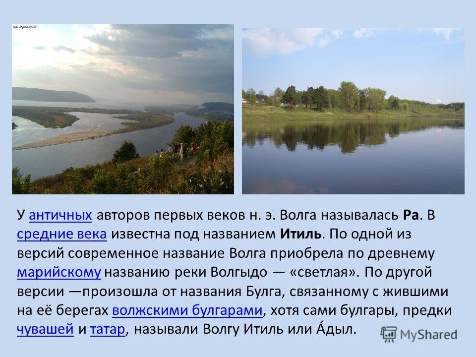 У античных авторов первых веков н. э. Волга называлась Ра. В средние века известна под названием Итиль. По одной из версий современное название Волга приобрела по древнему марийскому названию реки Волгыдо «светлая». По другой версии произошла от назв