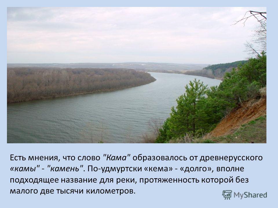Есть мнения, что слово Кама образовалось от древнерусского «камы - камень. По-удмуртски «кама» - «долго», вполне подходящее название для реки, протяженность которой без малого две тысячи километров.