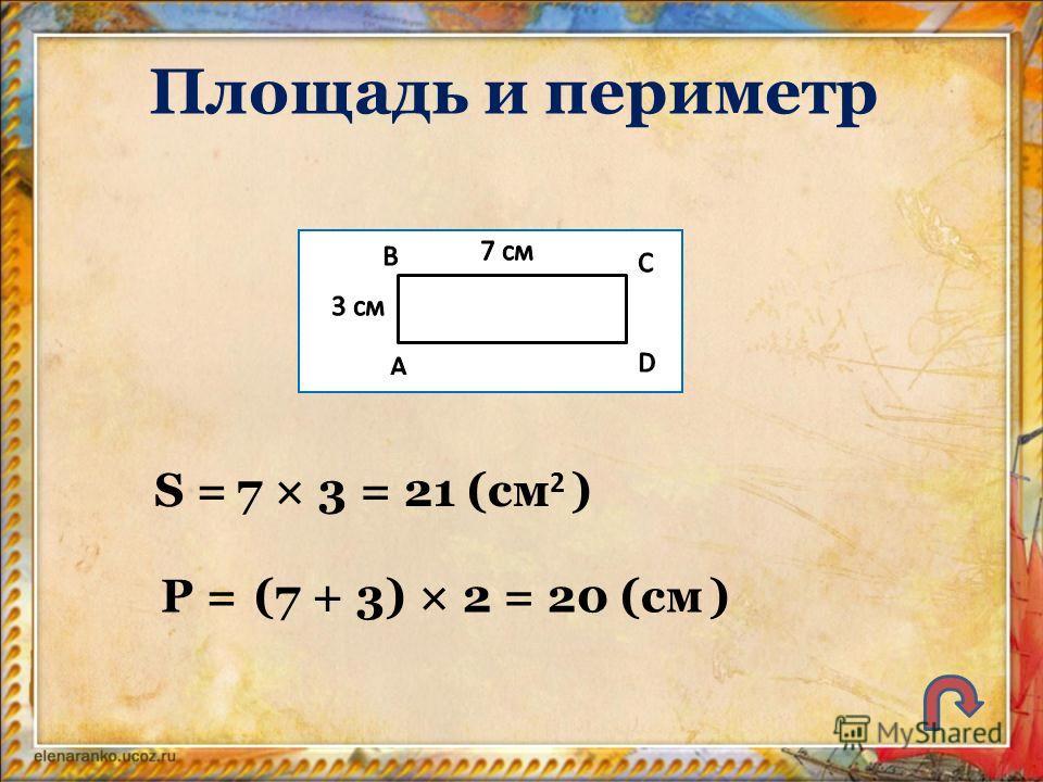 Площадь и периметр S = P = 7 × 3 = 21 (см 2 ) (7 + 3) × 2 = 20 (см )