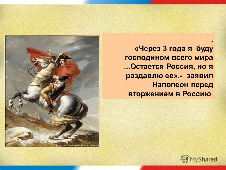 . «Через 3 года я буду господином всего мира...Остается Россия, но я раздавлю ее»,- заявил Наполеон перед вторжением в Россию.