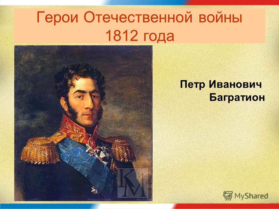 Герои Отечественной войны 1812 года Петр Иванович Багратион