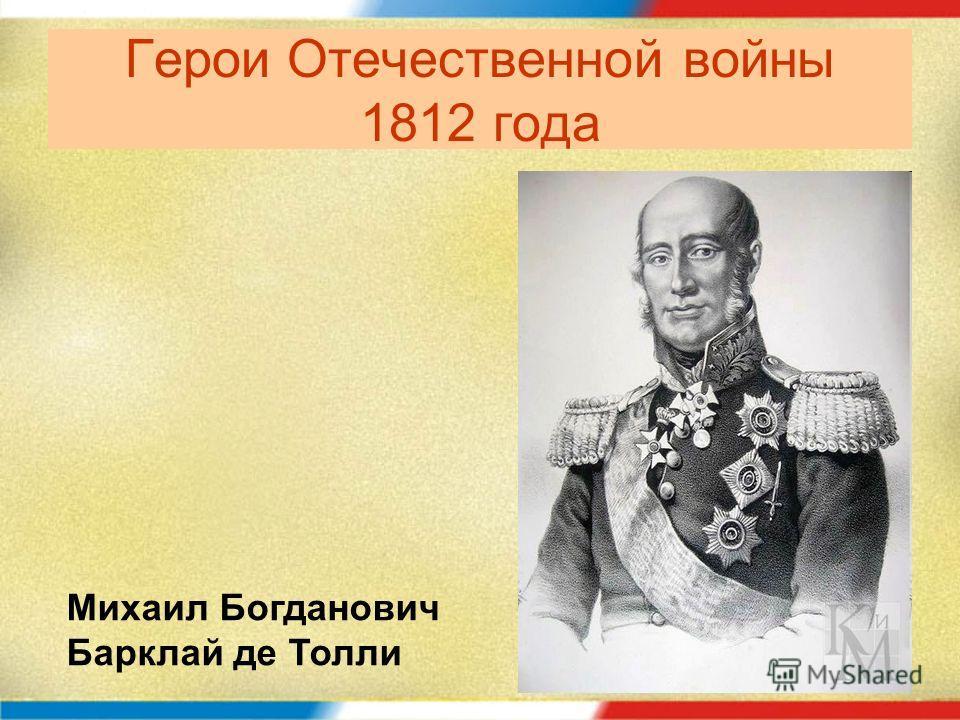 Герои Отечественной войны 1812 года Михаил Богданович Барклай де Толли