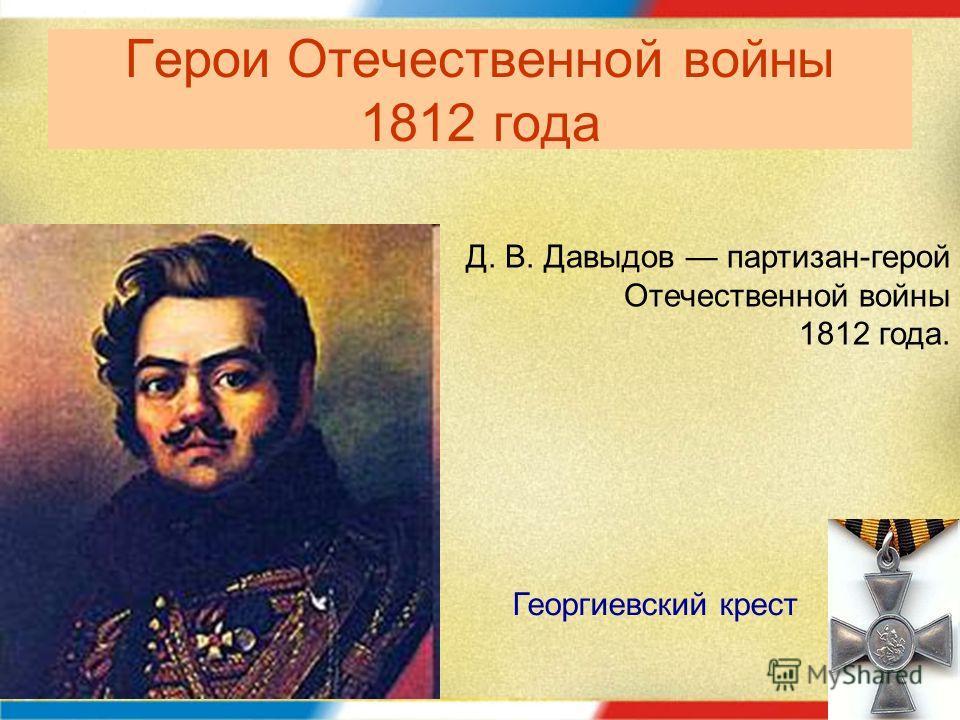 Герои Отечественной войны 1812 года Д. В. Давыдов партизан-герой Отечественной войны 1812 года. Георгиевский крест