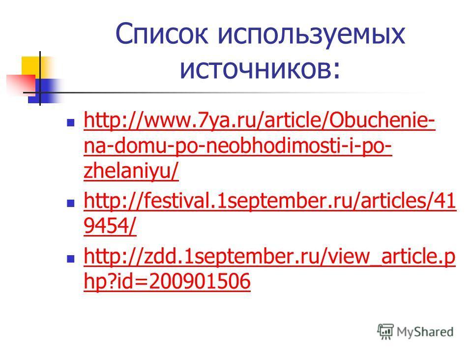 Список используемых источников: http://www.7ya.ru/article/Obuchenie- na-domu-po-neobhodimosti-i-po- zhelaniyu/ http://www.7ya.ru/article/Obuchenie- na-domu-po-neobhodimosti-i-po- zhelaniyu/ http://festival.1september.ru/articles/41 9454/ http://festi