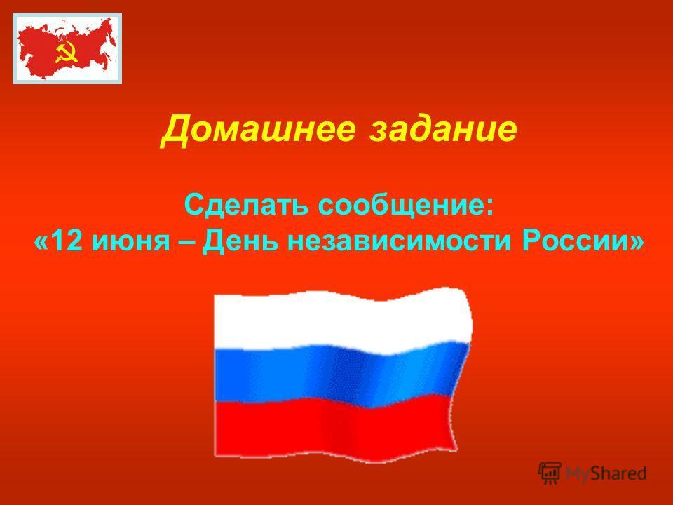 Домашнее задание Сделать сообщение: «12 июня – День независимости России»