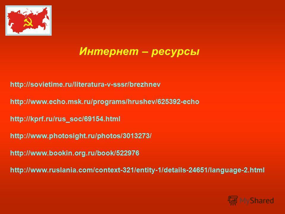 Интернет – ресурсы http://sovietime.ru/literatura-v-sssr/brezhnev http://www.echo.msk.ru/programs/hrushev/625392-echo http://kprf.ru/rus_soc/69154. html http://www.photosight.ru/photos/3013273/ http://www.bookin.org.ru/book/522976 http://www.ruslania