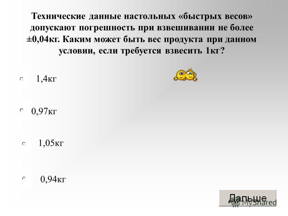0,97 кг 1,05 кг 0,94 кг 1,4 кг Технические данные настольных «быстрых весов» допускают погрешность при взвешивании не более ±0,04 кг. Каким может быть вес продукта при данном условии, если требуется взвесить 1 кг?