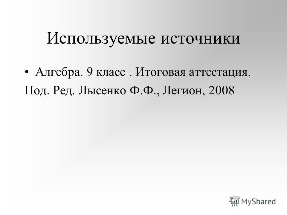 Используемые источники Алгебра. 9 класс. Итоговая аттестация. Под. Ред. Лысенко Ф.Ф., Легион, 2008