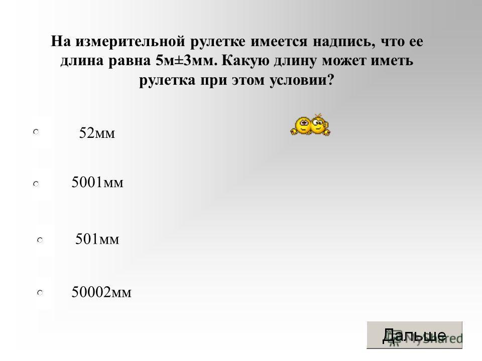 На измерительной рулетке имеется надпись, что ее длина равна 5 м±3 мм. Какую длину может иметь рулетка при этом условии? 52 мм 5001 мм 501 мм 50002 мм