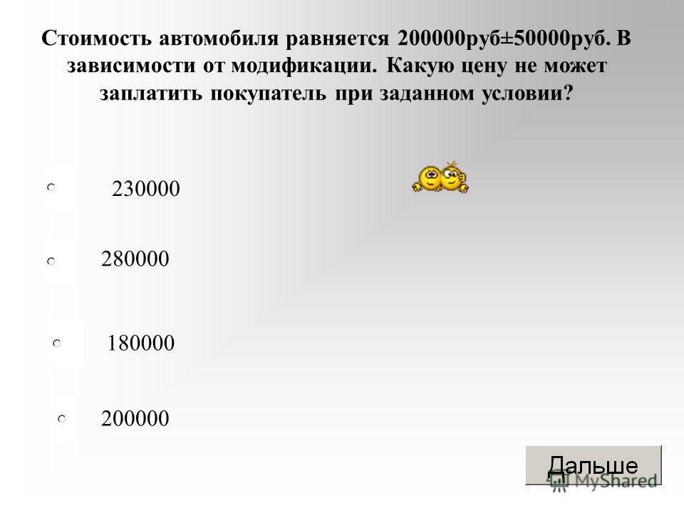Стоимость автомобиля равняется 200000 руб±50000 руб. В зависимости от модификации. Какую цену не может заплатить покупатель при заданном условии? 230000 280000 180000 200000